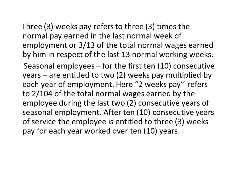Three (3) weeks pay refers to three (3) times the normal pay earned in the last normal week of employment or 3/13 of the total normal wages earned by him in respect of the last 13 normal working weeks.