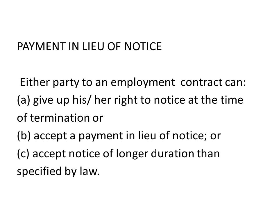 PAYMENT IN LIEU OF NOTICE Either party to an employment contract can: (a) give up his/ her right to notice at the time of termination or (b) accept a payment in lieu of notice; or (c) accept notice of longer duration than specified by law.
