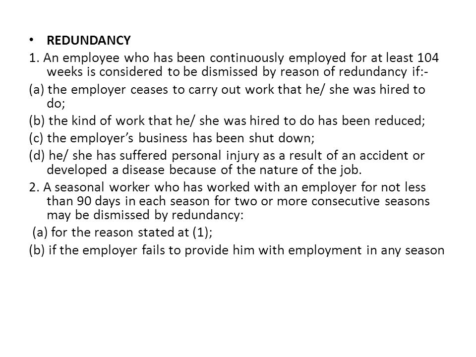 REDUNDANCY 1. An employee who has been continuously employed for at least 104 weeks is considered to be dismissed by reason of redundancy if:-