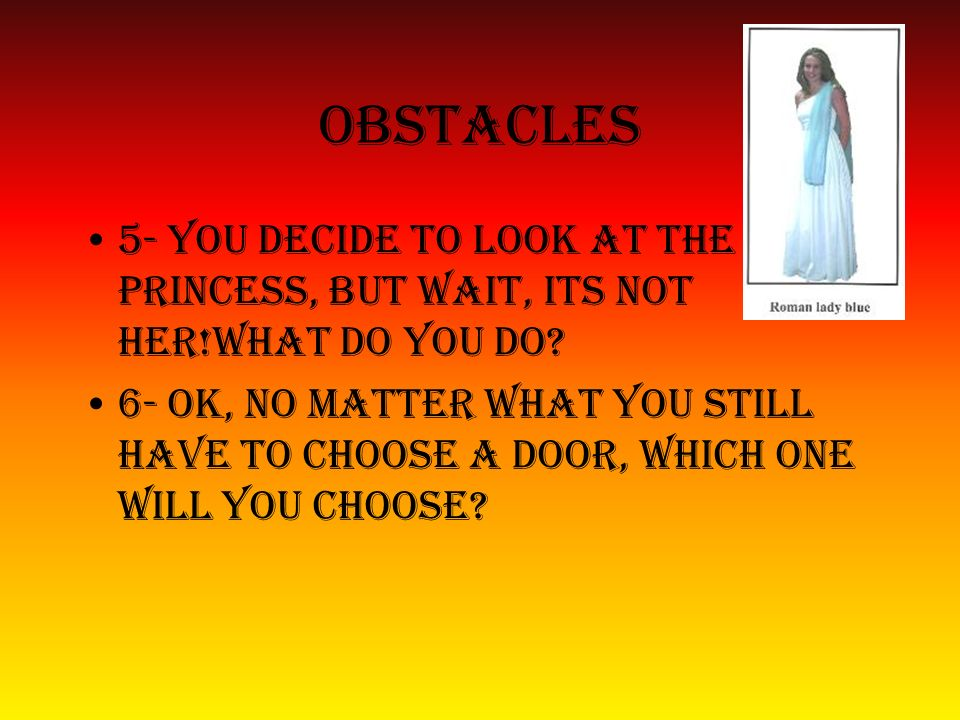 Obstacles 5- you decide to look at the princess, but wait, its not her!what do you do