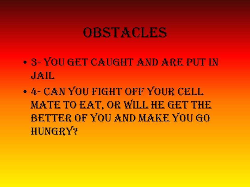 Obstacles 3- you get caught and are put in jail