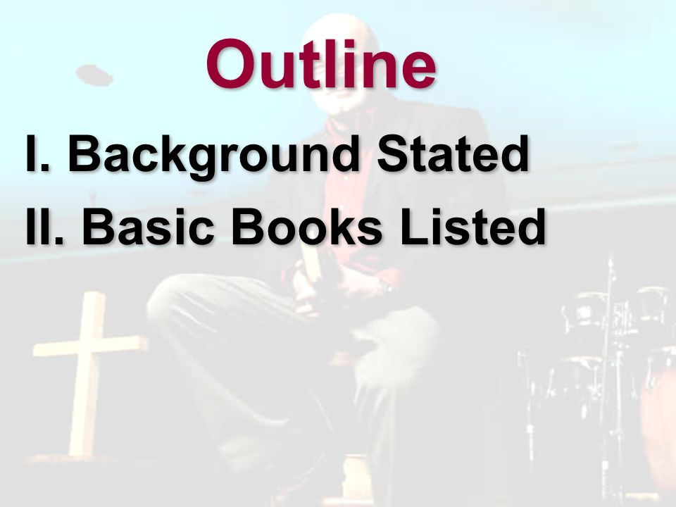 Outline I. Background Stated II. Basic Books Listed