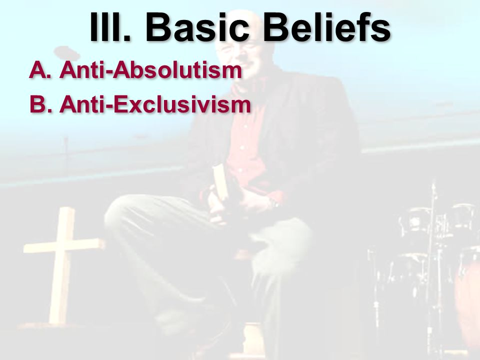 III. Basic Beliefs A. Anti-Absolutism B. Anti-Exclusivism