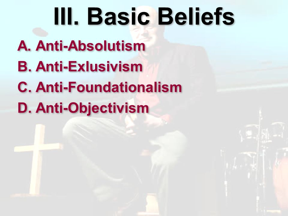 III. Basic Beliefs A. Anti-Absolutism B. Anti-Exlusivism