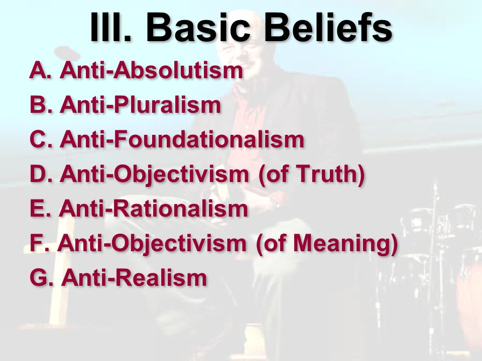 III. Basic Beliefs A. Anti-Absolutism B. Anti-Pluralism