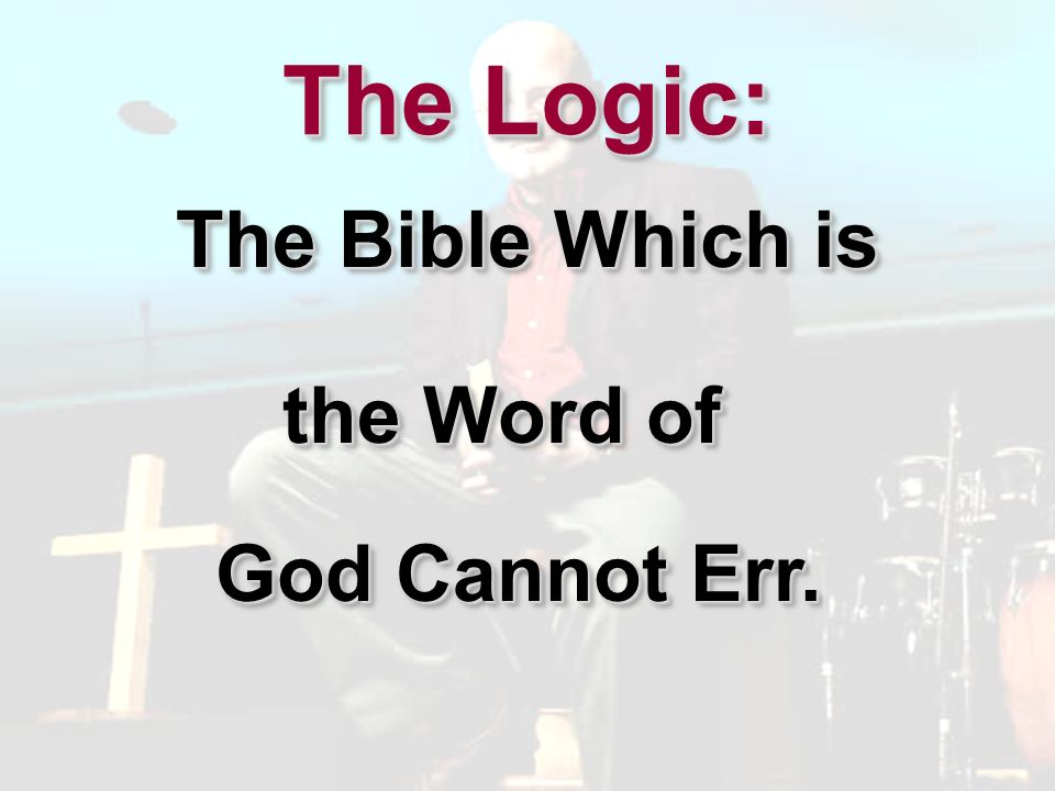 The Logic: The Bible Which is the Word of God Cannot Err.