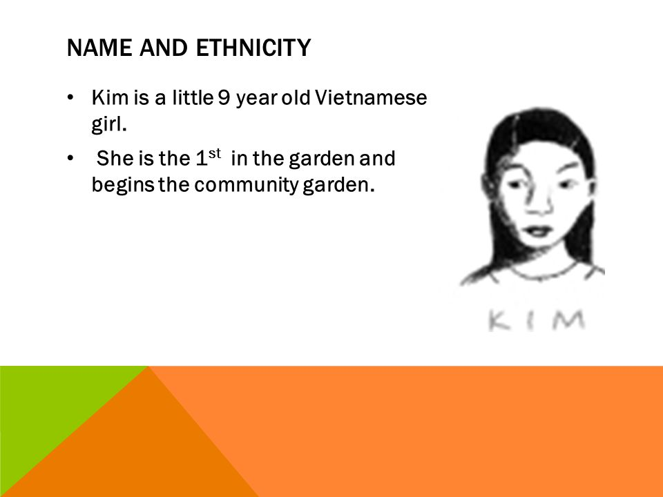 Name and ethnicity Kim is a little 9 year old Vietnamese girl.