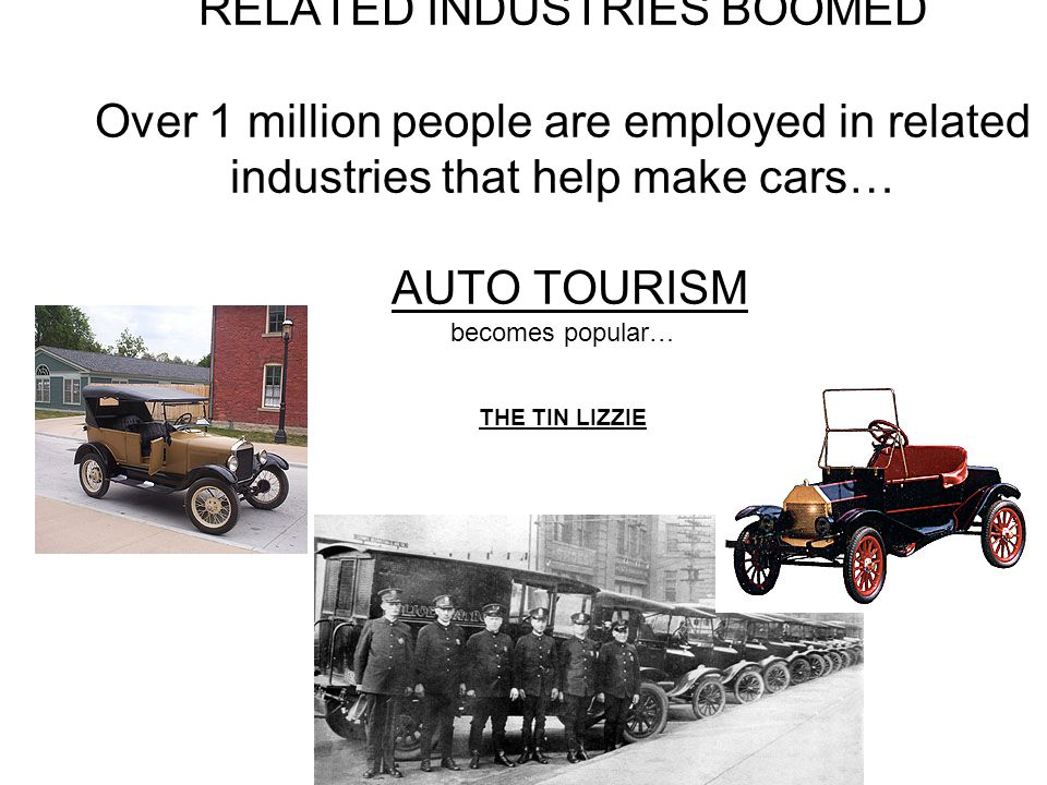 RELATED INDUSTRIES BOOMED Over 1 million people are employed in related industries that help make cars… AUTO TOURISM becomes popular… THE TIN LIZZIE