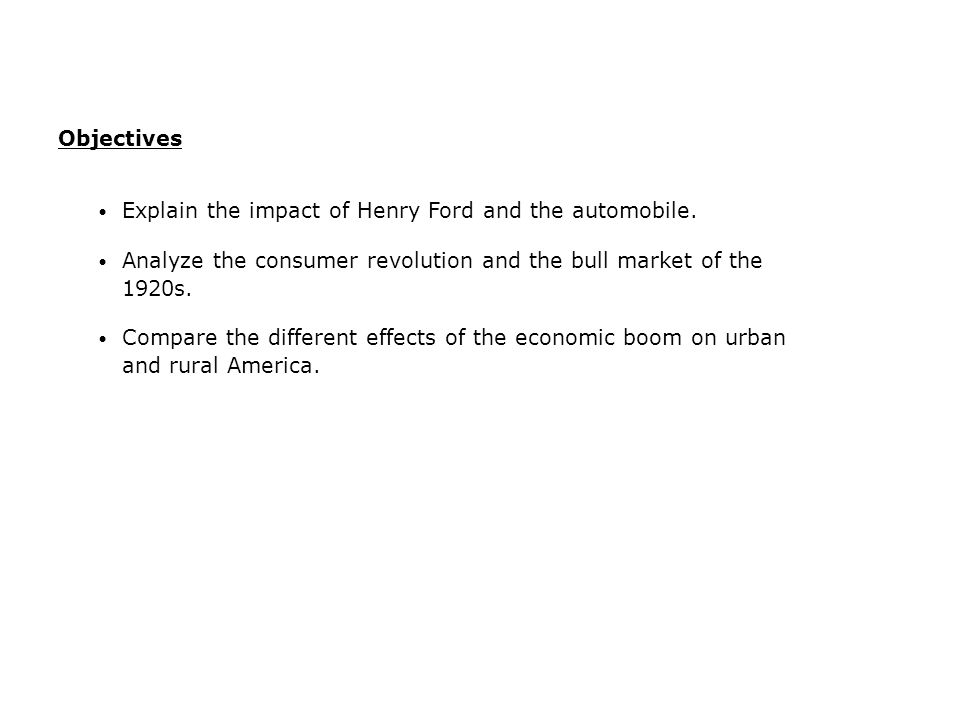 Objectives Explain the impact of Henry Ford and the automobile. Analyze the consumer revolution and the bull market of the 1920s.