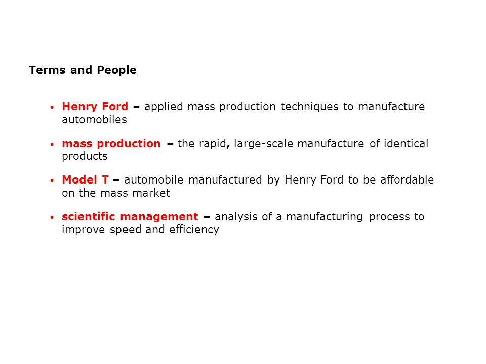 Terms and People Henry Ford – applied mass production techniques to manufacture automobiles.