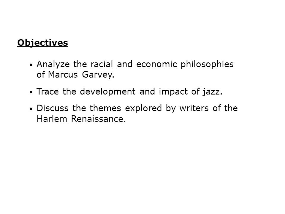 Objectives Analyze the racial and economic philosophies of Marcus Garvey. Trace the development and impact of jazz.