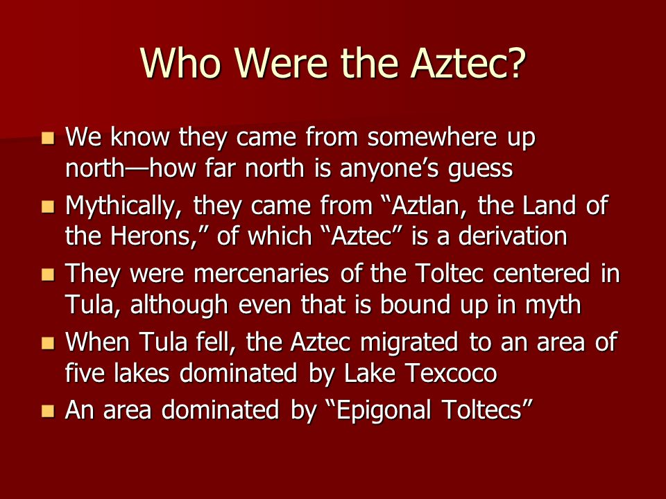 Who Were the Aztec We know they came from somewhere up north—how far north is anyone's guess.