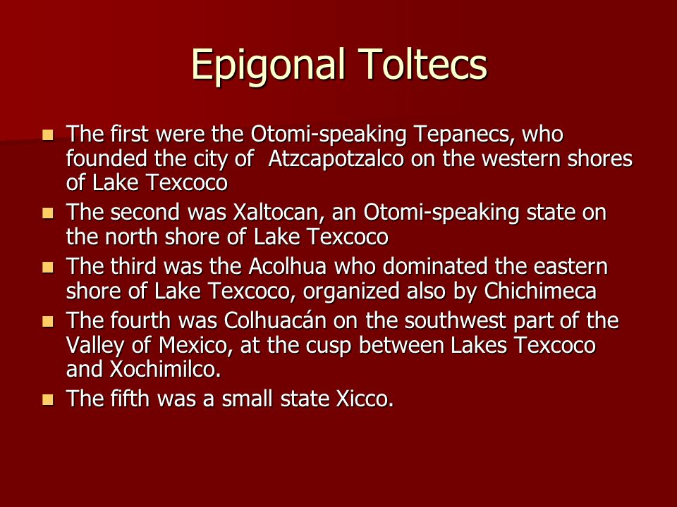 Epigonal Toltecs The first were the Otomi-speaking Tepanecs, who founded the city of Atzcapotzalco on the western shores of Lake Texcoco.
