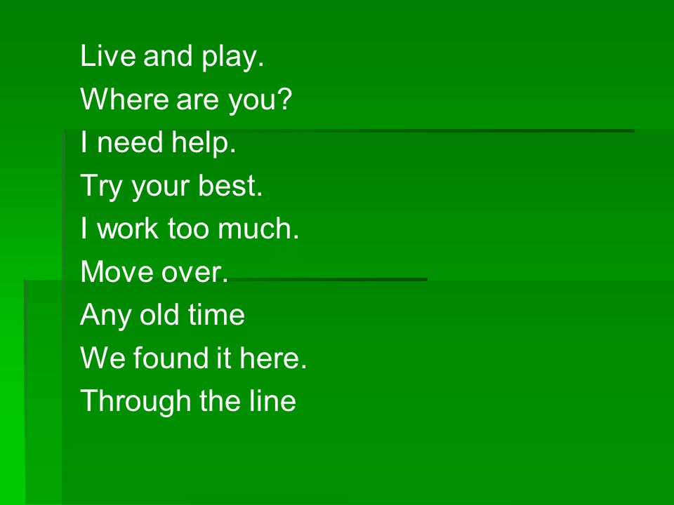Live and play. Where are you I need help. Try your best. I work too much. Move over. Any old time.