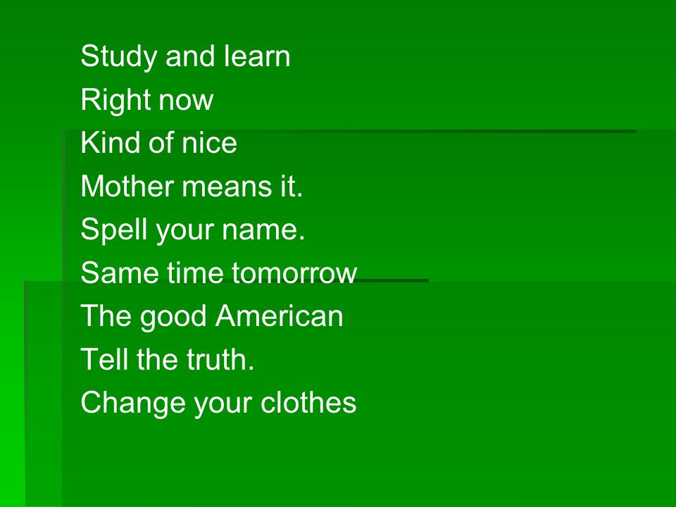 Study and learn Right now. Kind of nice. Mother means it. Spell your name. Same time tomorrow. The good American.