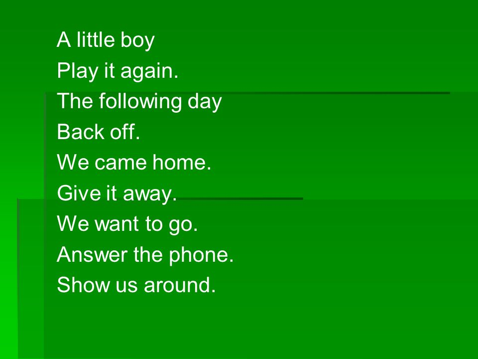A little boy Play it again. The following day. Back off. We came home. Give it away. We want to go.