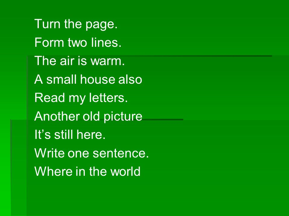 Turn the page. Form two lines. The air is warm. A small house also. Read my letters. Another old picture.