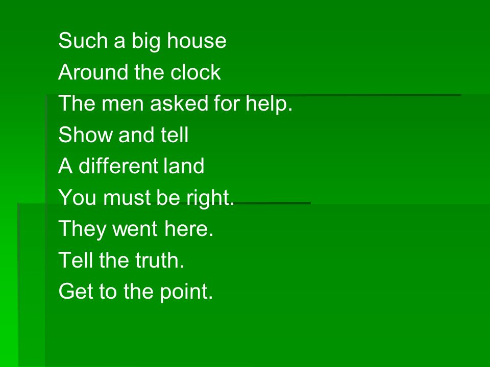 Such a big house Around the clock. The men asked for help. Show and tell. A different land. You must be right.
