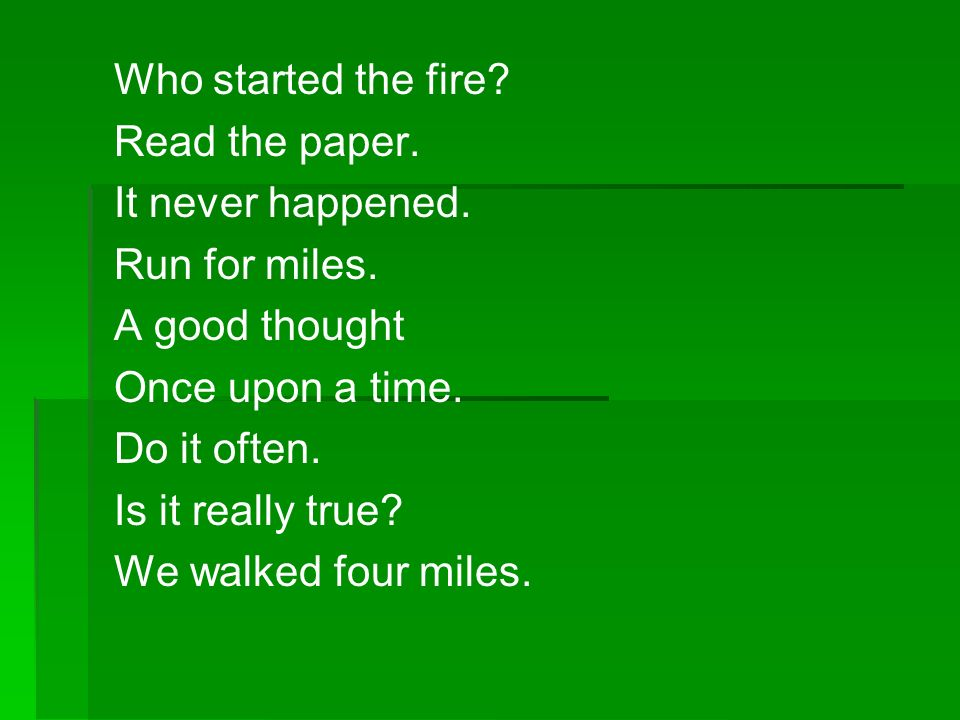 Who started the fire Read the paper. It never happened. Run for miles. A good thought. Once upon a time.