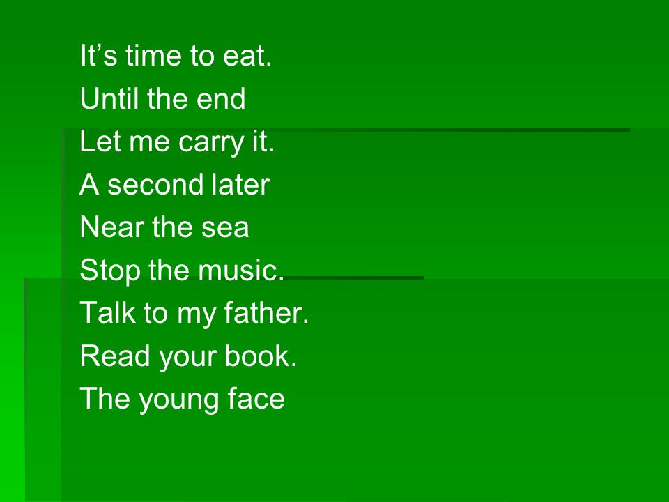 It's time to eat. Until the end. Let me carry it. A second later. Near the sea. Stop the music.