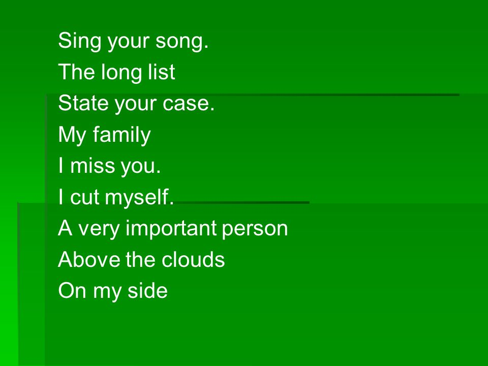 Sing your song. The long list. State your case. My family. I miss you. I cut myself. A very important person.
