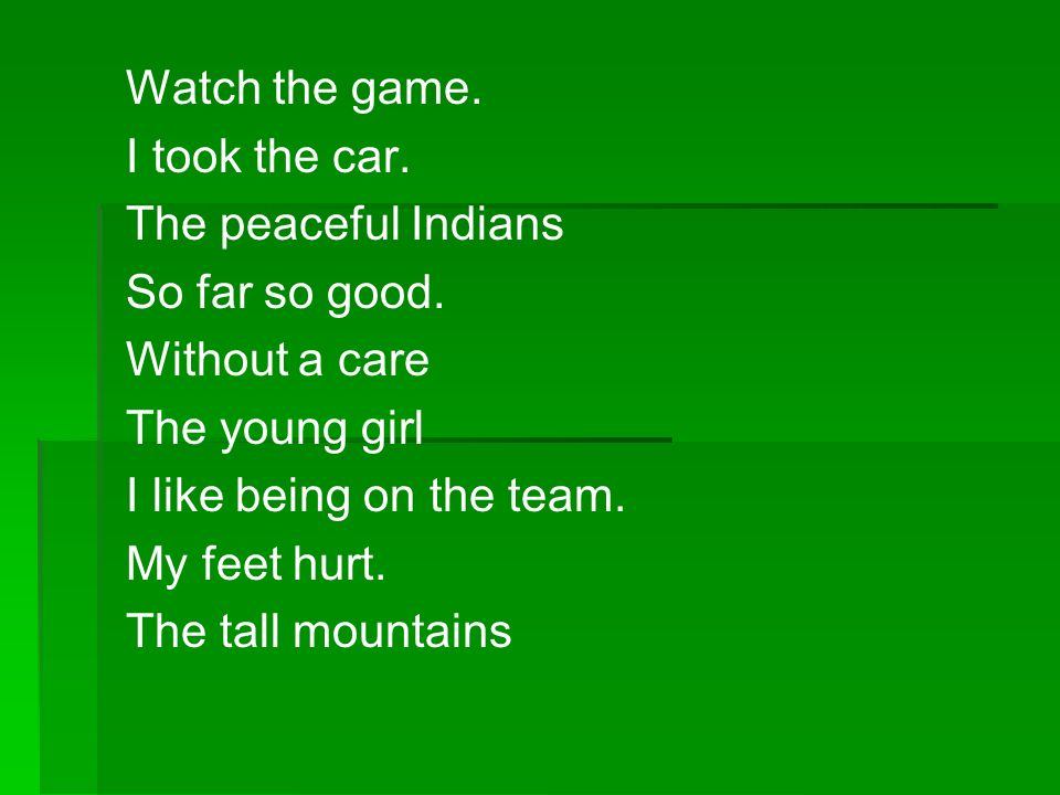 Watch the game. I took the car. The peaceful Indians. So far so good. Without a care. The young girl.