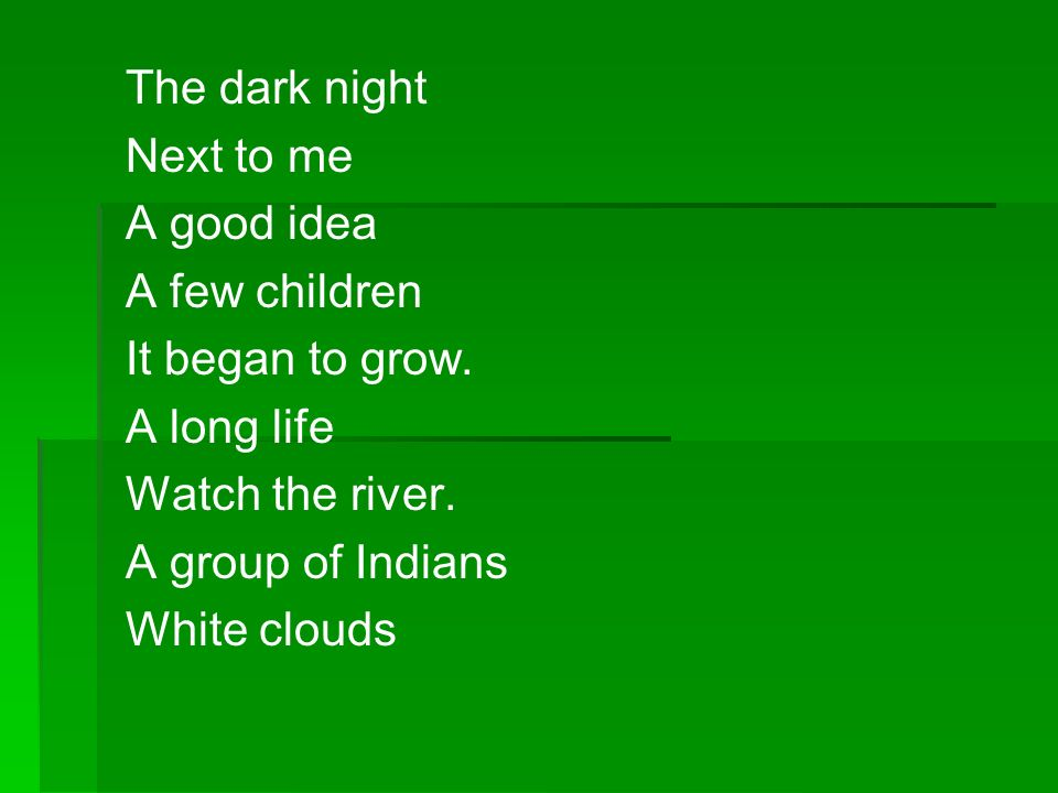 The dark night Next to me. A good idea. A few children. It began to grow. A long life. Watch the river.