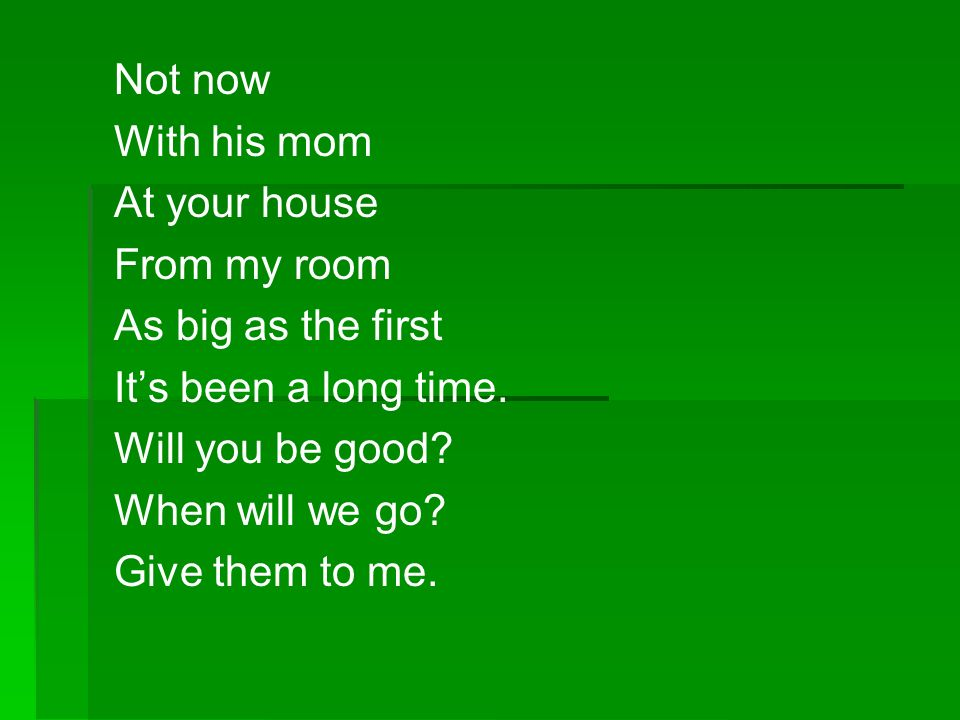 Not now With his mom. At your house. From my room. As big as the first. It's been a long time. Will you be good