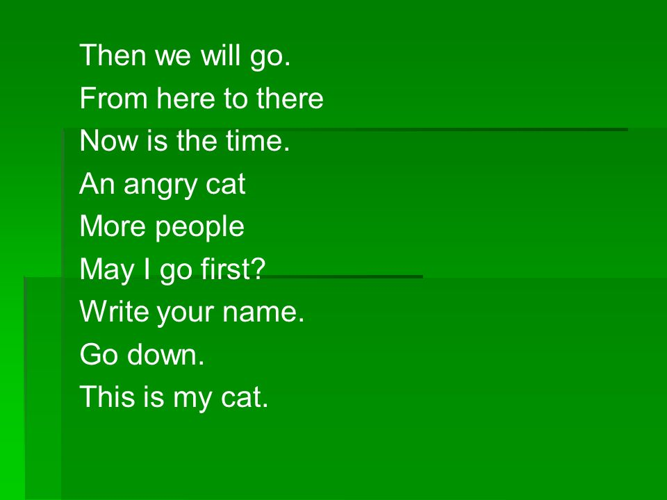 Then we will go. From here to there. Now is the time. An angry cat. More people. May I go first