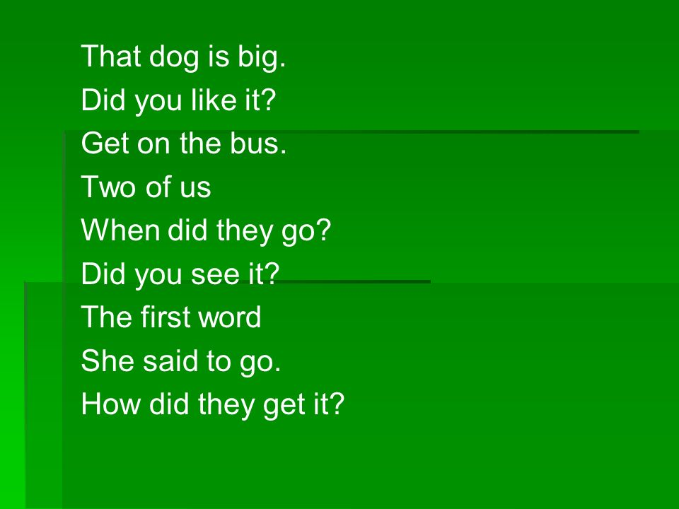 That dog is big. Did you like it Get on the bus. Two of us. When did they go Did you see it The first word.
