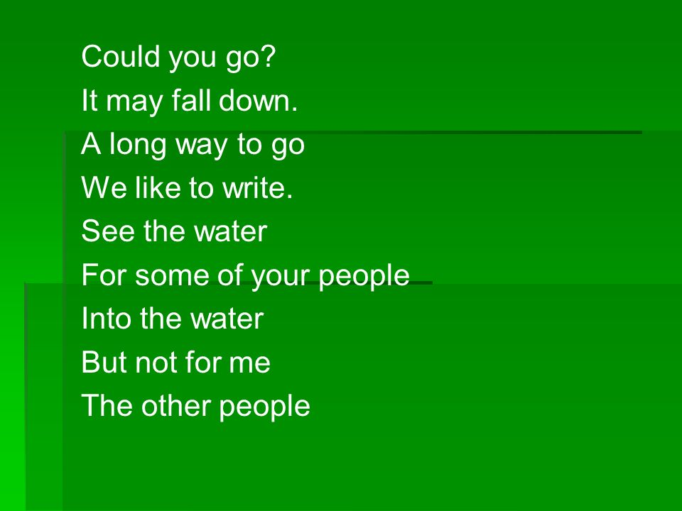 Could you go It may fall down. A long way to go. We like to write. See the water. For some of your people.