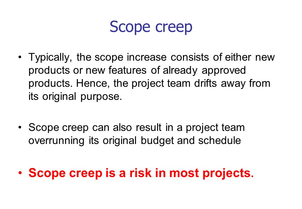 Scope creep Scope creep is a risk in most projects.
