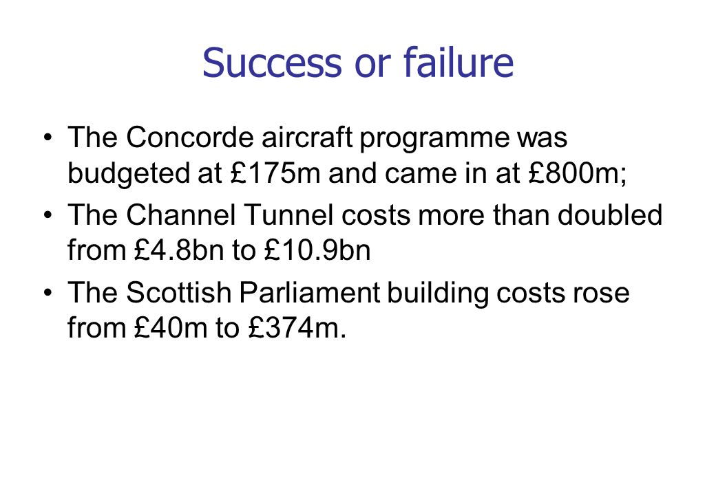 Success or failure The Concorde aircraft programme was budgeted at £175m and came in at £800m;