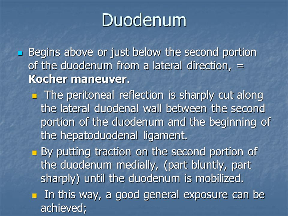 Duodenum Begins above or just below the second portion of the duodenum from a lateral direction, = Kocher maneuver.