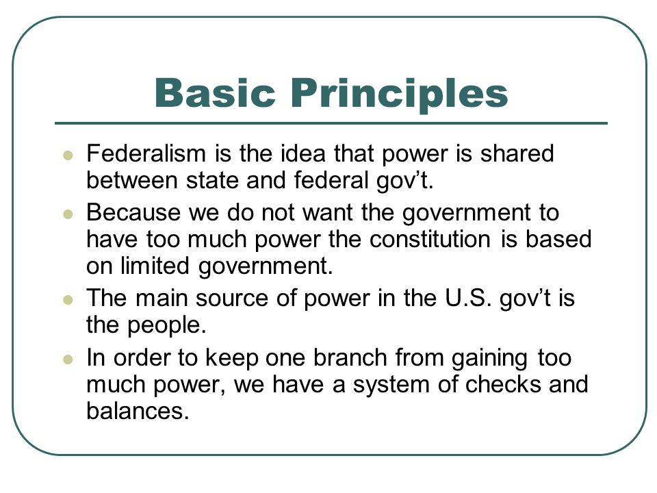 Basic Principles Federalism is the idea that power is shared between state and federal gov't.