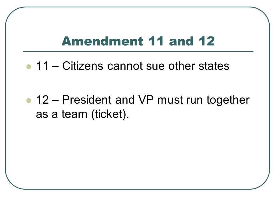 Amendment 11 and 12 11 – Citizens cannot sue other states