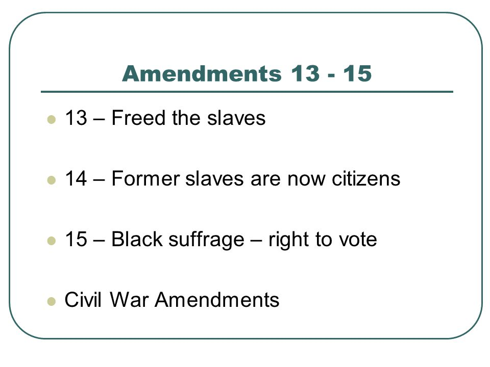 Amendments – Freed the slaves