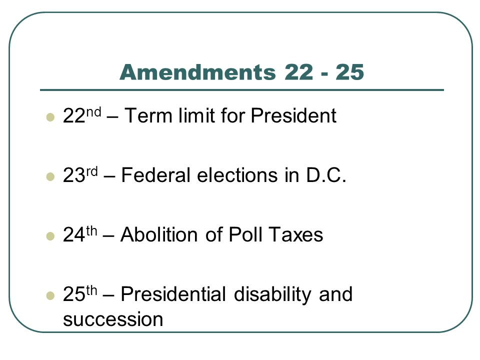 Amendments 22 - 25 22nd – Term limit for President