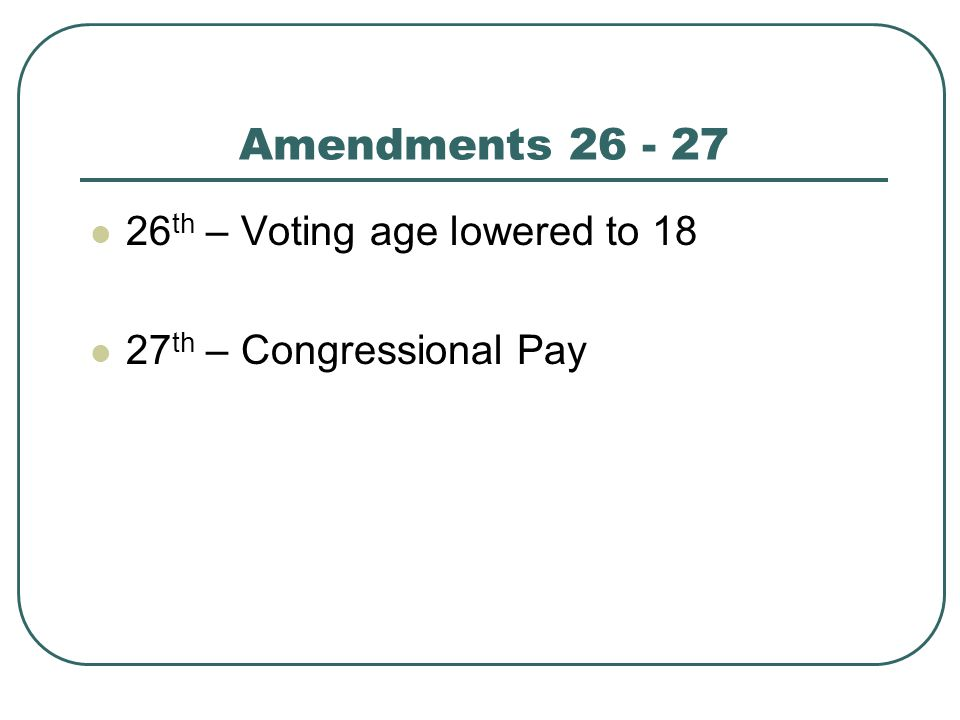 Amendments 26 - 27 26th – Voting age lowered to 18