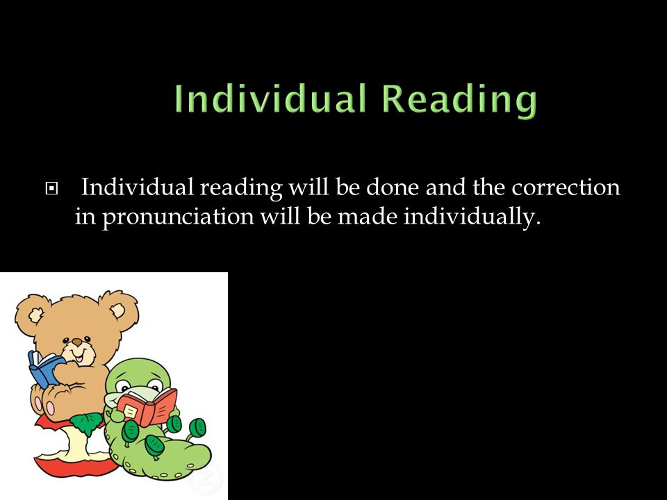 Individual Reading Individual reading will be done and the correction in pronunciation will be made individually.