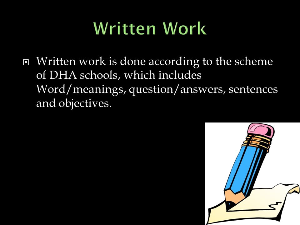 Written Work Written work is done according to the scheme of DHA schools, which includes Word/meanings, question/answers, sentences and objectives.