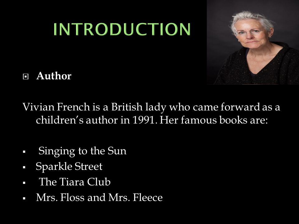 INTRODUCTION Author. Vivian French is a British lady who came forward as a children's author in 1991. Her famous books are: