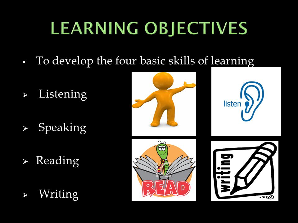 LEARNING OBJECTIVES To develop the four basic skills of learning