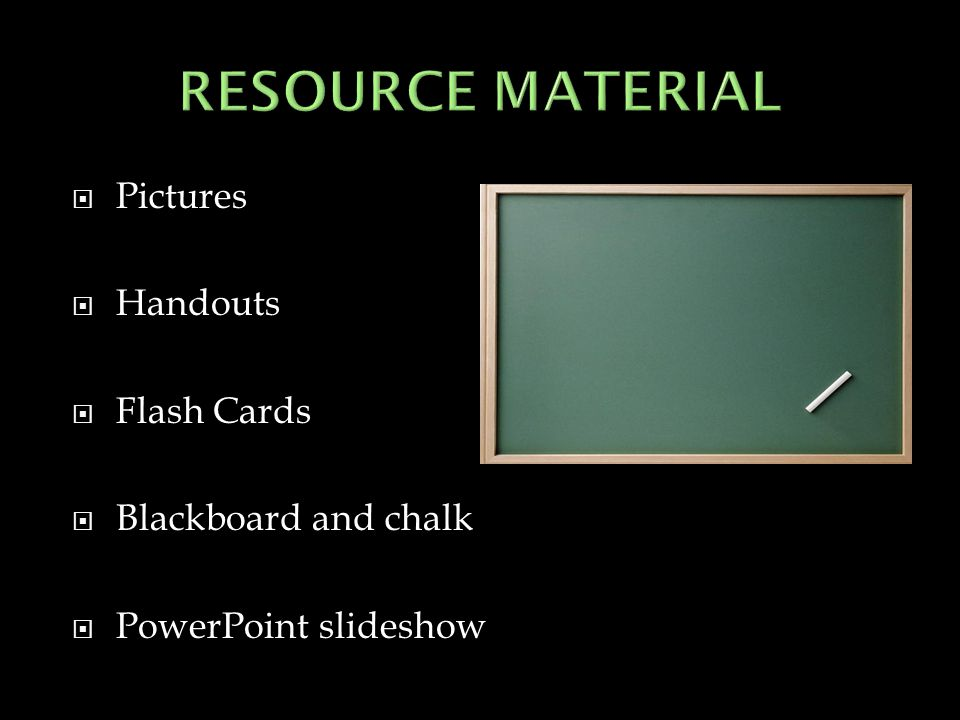 RESOURCE MATERIAL Pictures Handouts Flash Cards Blackboard and chalk