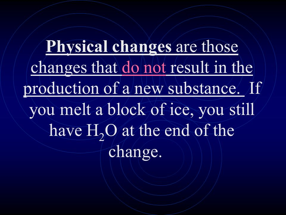 Physical changes are those changes that do not result in the production of a new substance. If you melt a block of ice, you still have H2O at the end of the change.