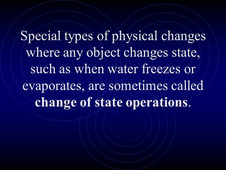 Special types of physical changes where any object changes state, such as when water freezes or evaporates, are sometimes called change of state operations.