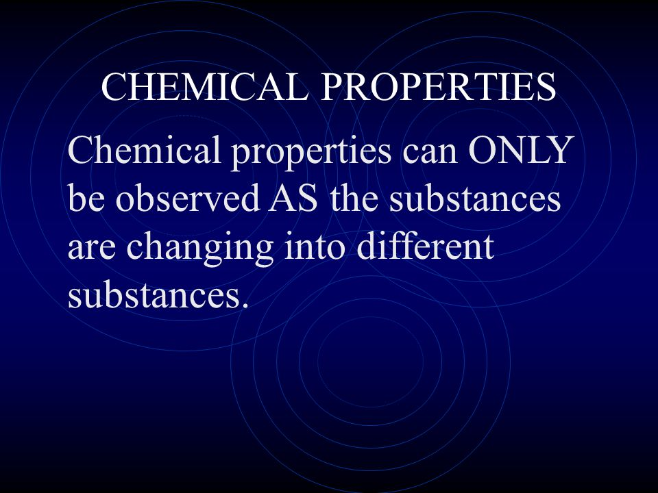 CHEMICAL PROPERTIESChemical properties can ONLY be observed AS the substances are changing into different substances.