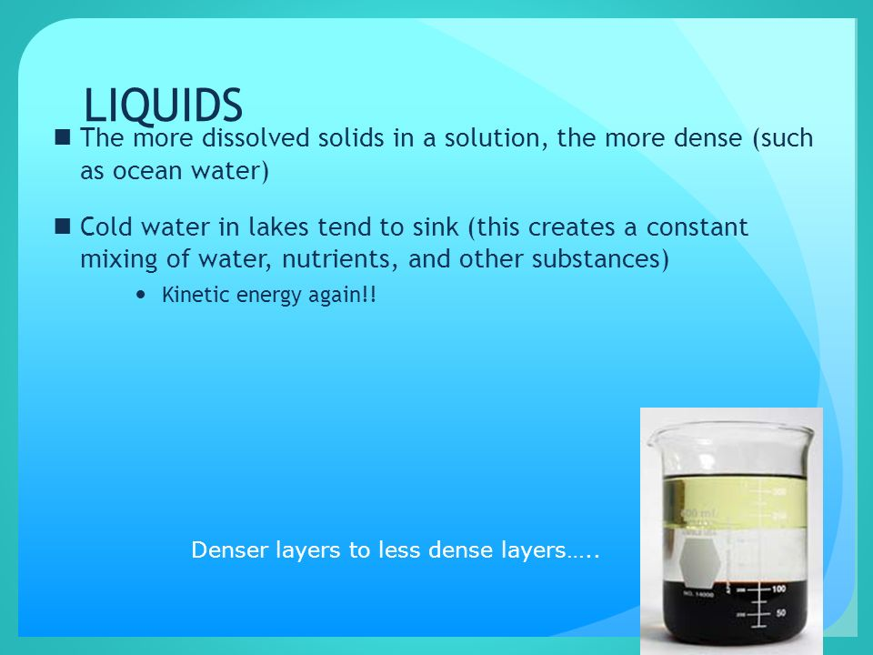 LIQUIDS The more dissolved solids in a solution, the more dense (such as ocean water)
