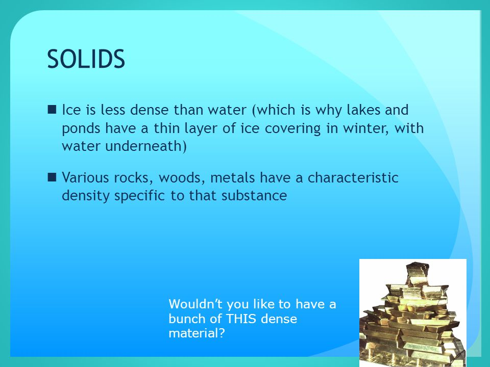 SOLIDS Ice is less dense than water (which is why lakes and ponds have a thin layer of ice covering in winter, with water underneath)