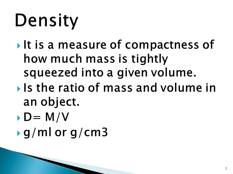 Density It is a measure of compactness of how much mass is tightly squeezed into a given volume. Is the ratio of mass and volume in an object.